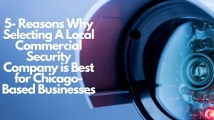 Reasons Why Selecting A Local Commercial Security Company is Best for Chicago-Based Businesses
